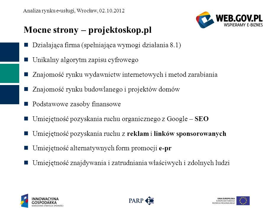 Analiza rynku e-usługi, Wrocław, 02.10.2012 Mocne strony – projektoskop.pl Działająca firma (spełniająca wymogi działania 8.1) Unikalny algorytm zapis