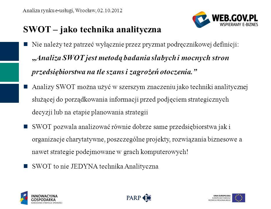 Analiza rynku e-usługi, Wrocław, 02.10.2012 E-usługa – jej analiza E-usługi na potrzeby analizy nie możemy traktować jako samodzielnego bytu Dotacja z programu Operacyjnego Innowacyjna Gospodarka, priorytet 8, działanie 8.2 a w szczególności 8.1 zmienia całkowicie przedsiębiorstwo, a nawet życie prywatne Analizy warto więc dokonać dla całego podmiotu realizującego usługę Jeżeli nie ma formalnego podmiotu analiza powinna dotyczyć elementów, które będą trwale zaangażowane w projekt i w konsekwencji stworzą firmę realizująca projekt Jeżeli jest tylko osoba i pomysł … to czegoś wyraźnie brakuje :)