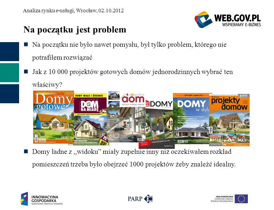 Analiza rynku e-usługi, Wrocław, 02.10.2012 Potem pomysł A gdyby tak stworzyć możliwość zrozumienia przez komputer rzutów projektów domów w najprostszym zakresie pozwalającym odpowiedzieć na pytania: Jak w stosunku do siebie rozmieszone są pomieszczenia.
