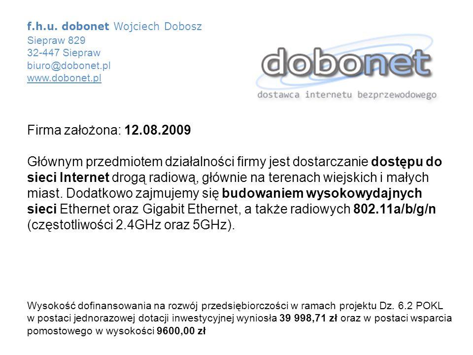 f.h.u. dobonet Wojciech Dobosz Siepraw 829 32-447 Siepraw biuro@dobonet.pl www.dobonet.pl Firma założona: 12.08.2009 Głównym przedmiotem działalności