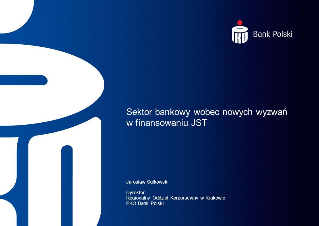 Sektor bankowy wobec nowych wyzwań w finansowaniu JST Jarosław Sułkowski Dyrektor Regionalny Oddział Korporacyjny w Krakowie PKO Bank Polski