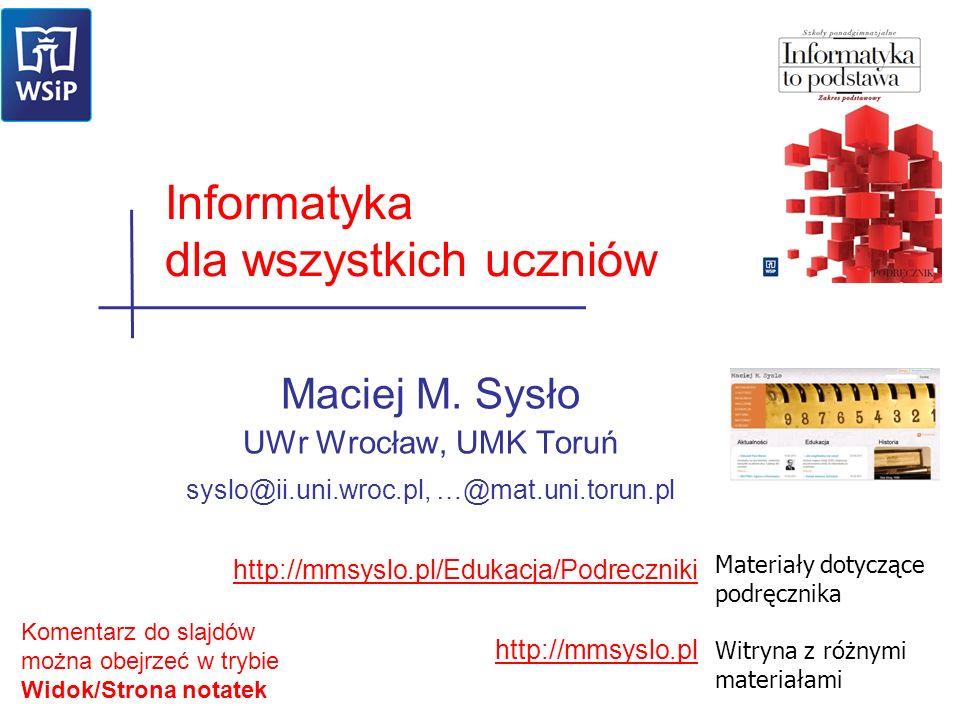 Maciej M. Sysło UWr Wrocław, UMK Toruń syslo@ii.uni.wroc.pl, …@mat.uni.torun.pl http://mmsyslo.pl/Edukacja/Podreczniki http://mmsyslo.pl Informatyka d