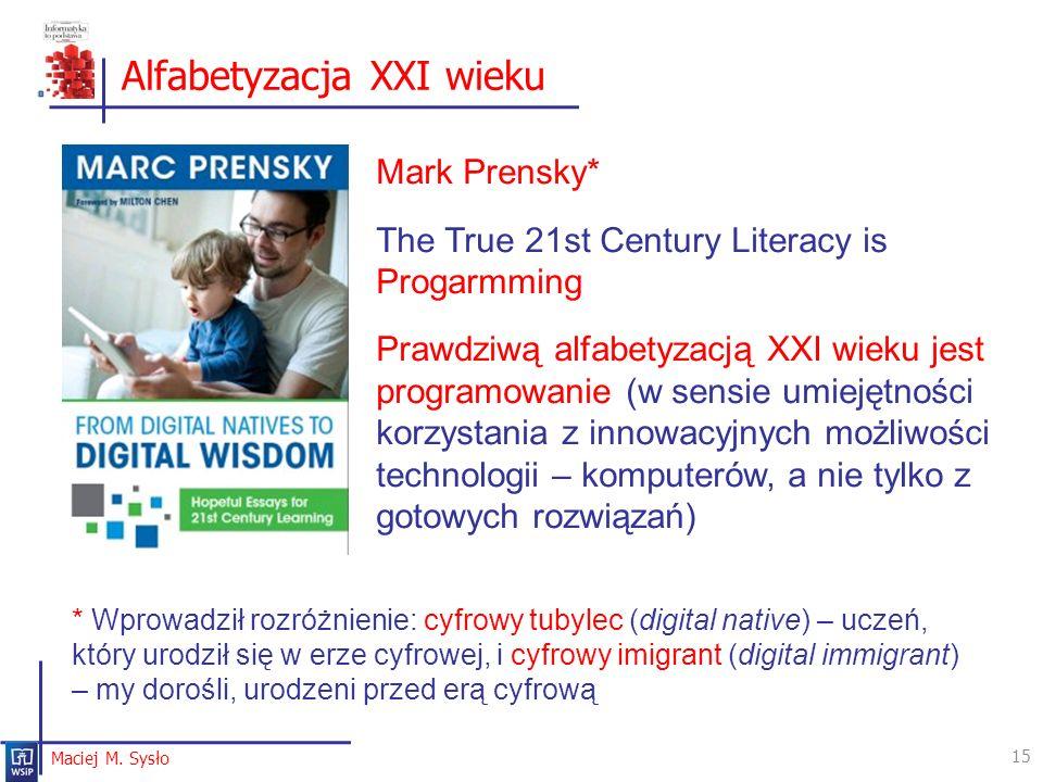 Alfabetyzacja XXI wieku 15 Maciej M. Sysło Mark Prensky* The True 21st Century Literacy is Progarmming Prawdziwą alfabetyzacją XXI wieku jest programo