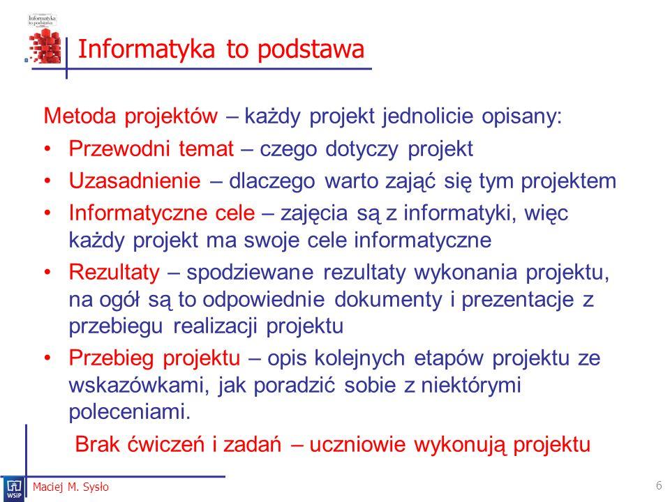 Informatyka to podstawa 6 Maciej M. Sysło Metoda projektów – każdy projekt jednolicie opisany: Przewodni temat – czego dotyczy projekt Uzasadnienie –