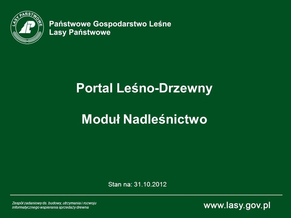 Portal Leśno-Drzewny Moduł Nadleśnictwo Stan na: 31.10.2012 Zespół zadaniowy ds. budowy, utrzymania i rozwoju informatycznego wspierania sprzedaży dre