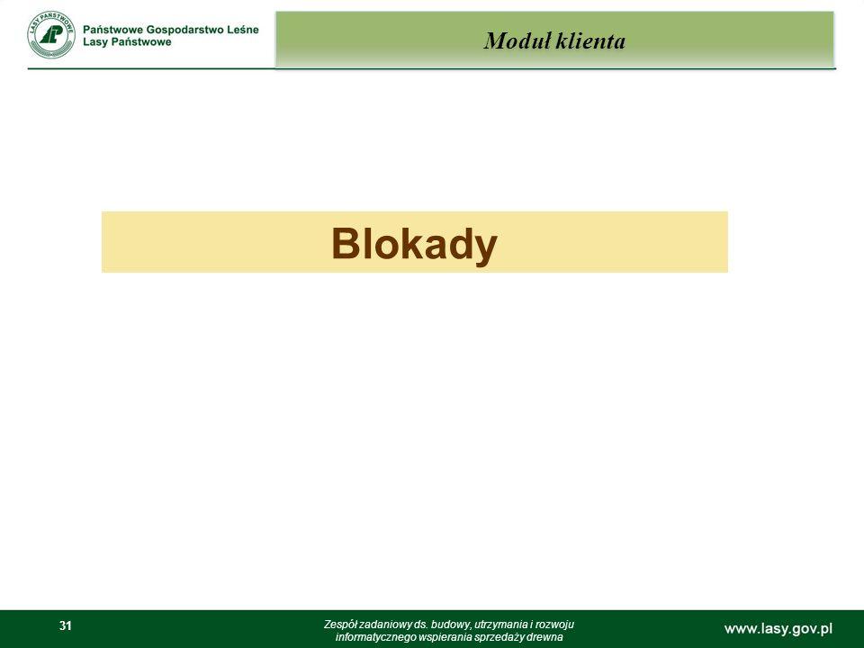 31 Moduł klienta Zespół zadaniowy ds. budowy, utrzymania i rozwoju informatycznego wspierania sprzedaży drewna Blokady
