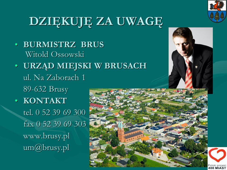 DZIĘKUJĘ ZA UWAGĘ BURMISTRZ BRUS Witold OssowskiBURMISTRZ BRUS Witold Ossowski URZĄD MIEJSKI W BRUSACHURZĄD MIEJSKI W BRUSACH ul. Na Zaborach 1 89-632