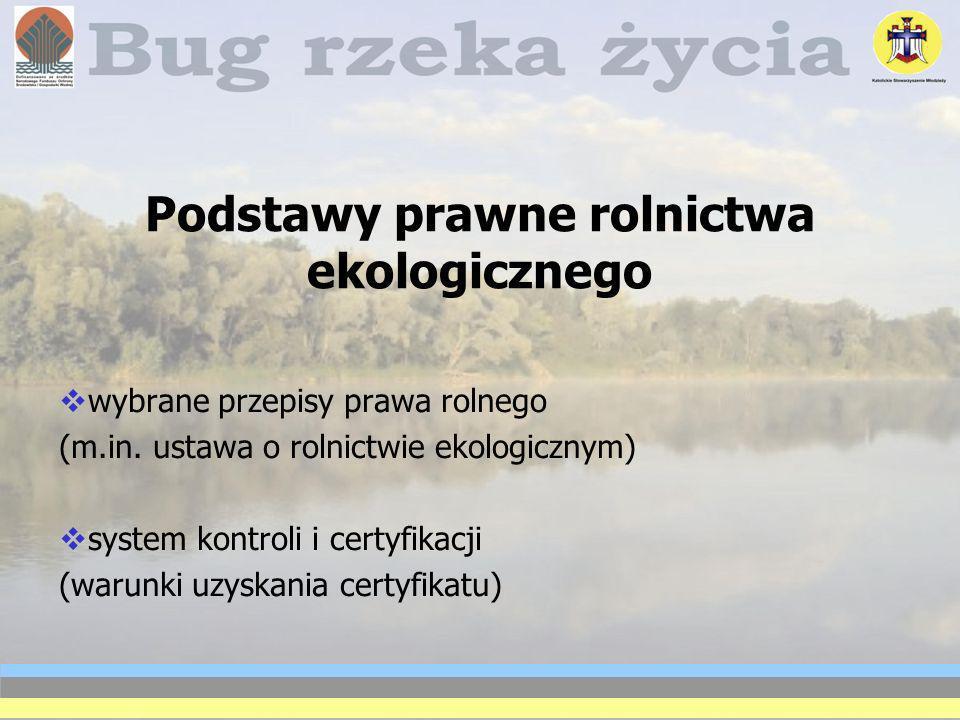 Podstawy prawne rolnictwa ekologicznego wybrane przepisy prawa rolnego (m.in. ustawa o rolnictwie ekologicznym) system kontroli i certyfikacji (warunk