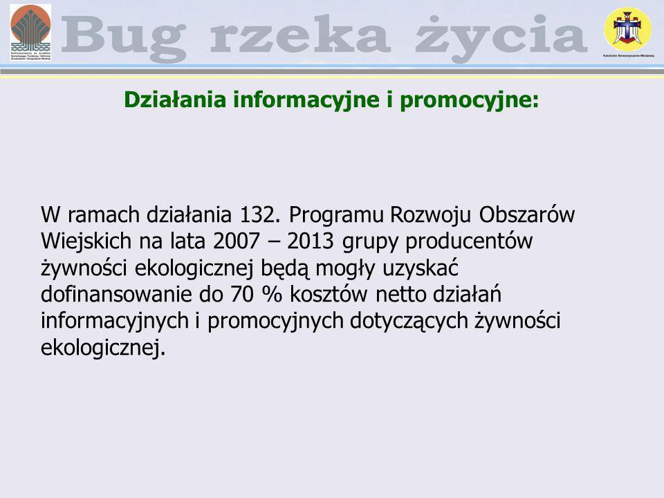 Działania informacyjne i promocyjne: W ramach działania 132. Programu Rozwoju Obszarów Wiejskich na lata 2007 – 2013 grupy producentów żywności ekolog