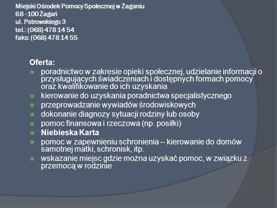 Miejski Ośrodek Pomocy Społecznej w Żaganiu 68 -100 Żagań ul. Pstrowskiego 3 tel.: (068) 478 14 54 faks: (068) 478 14 55 Oferta: poradnictwo w zakresi