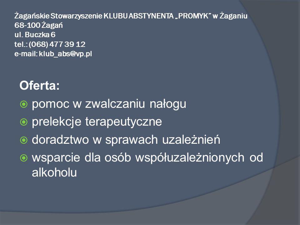 Żagańskie Stowarzyszenie KLUBU ABSTYNENTA PROMYK w Żaganiu 68-100 Żagań ul. Buczka 6 tel.: (068) 477 39 12 e-mail: klub_abs@vp.pl Oferta: pomoc w zwal