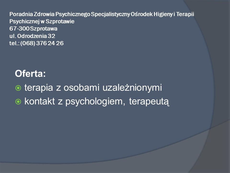 Poradnia Zdrowia Psychicznego Specjalistyczny Ośrodek Higieny i Terapii Psychicznej w Szprotawie 67-300 Szprotawa ul. Odrodzenia 32 tel.: (068) 376 24