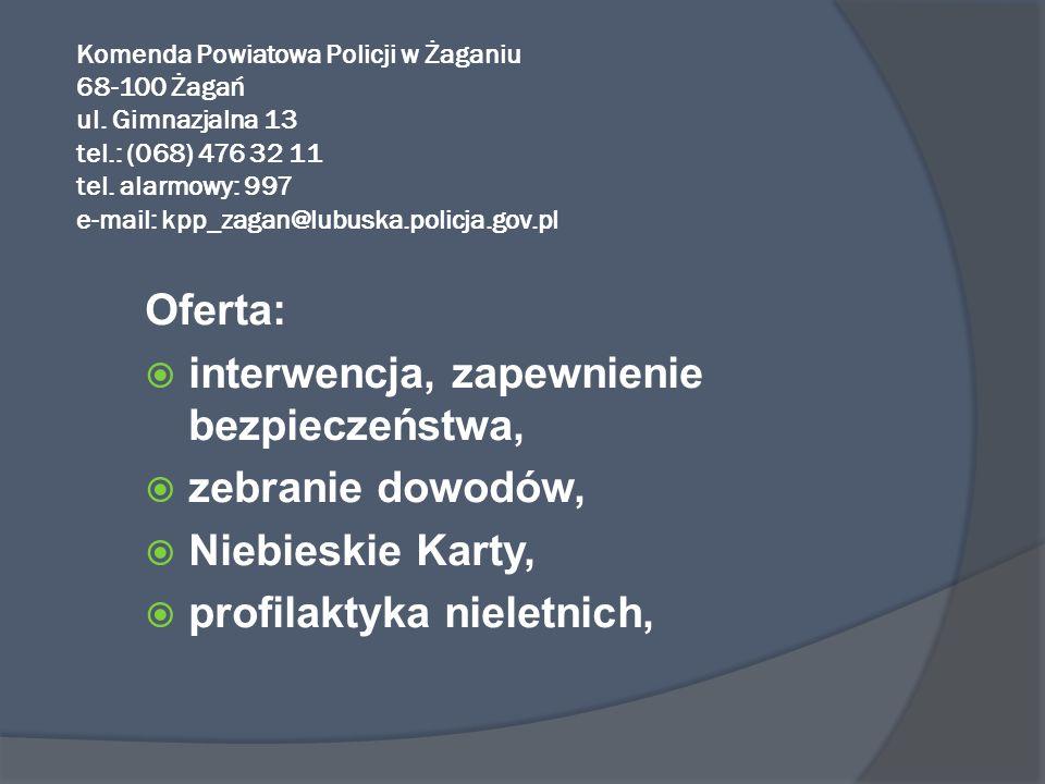 Komenda Powiatowa Policji w Żaganiu 68-100 Żagań ul. Gimnazjalna 13 tel.: (068) 476 32 11 tel. alarmowy: 997 e-mail: kpp_zagan@lubuska.policja.gov.pl