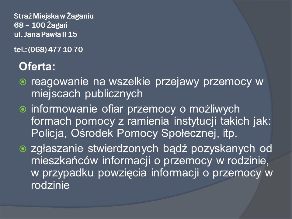 Straż Miejska w Żaganiu 68 – 100 Żagań ul. Jana Pawła II 15 tel.: (068) 477 10 70 Oferta: reagowanie na wszelkie przejawy przemocy w miejscach publicz