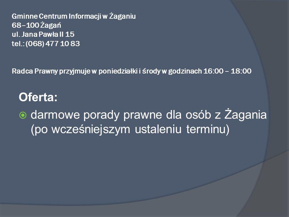 Gminne Centrum Informacji w Żaganiu 68–100 Żagań ul. Jana Pawła II 15 tel.: (068) 477 10 83 Radca Prawny przyjmuje w poniedziałki i środy w godzinach
