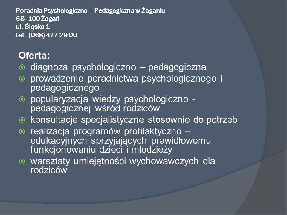 Poradnia Psychologiczno – Pedagogiczna w Żaganiu 68 -100 Żagań ul. Śląska 1 tel.: (068) 477 29 00 Oferta: diagnoza psychologiczno – pedagogiczna prowa