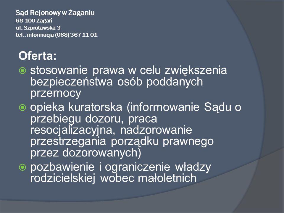 Sąd Rejonowy w Żaganiu 68-100 Żagań ul. Szprotawska 3 tel.: informacja (068) 367 11 01 Oferta: stosowanie prawa w celu zwiększenia bezpieczeństwa osób