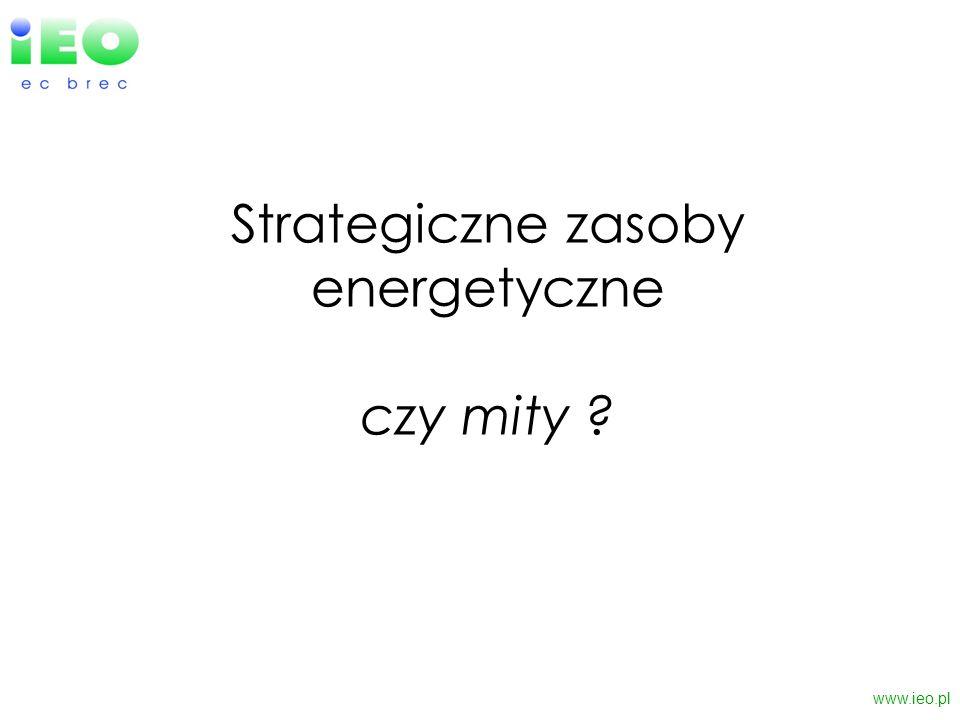 Strategiczne zasoby energetyczne czy mity ? www.ieo.pl