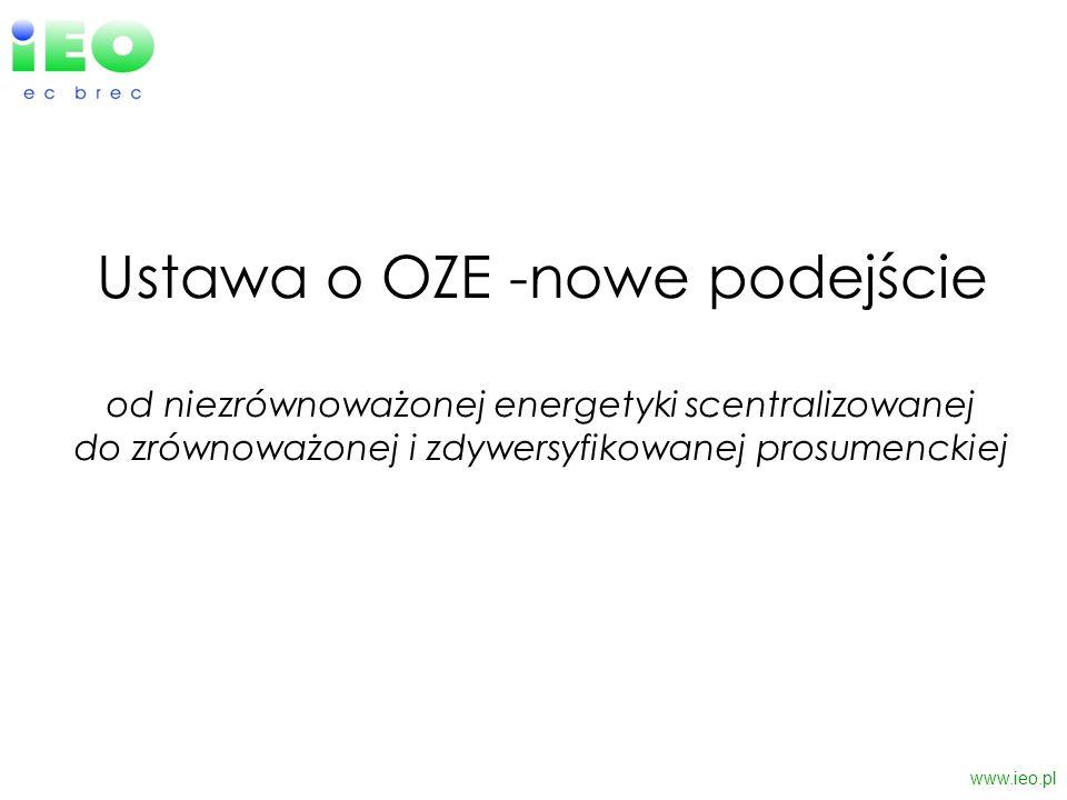 Ustawa o OZE -nowe podejście od niezrównoważonej energetyki scentralizowanej do zrównoważonej i zdywersyfikowanej prosumenckiej www.ieo.pl