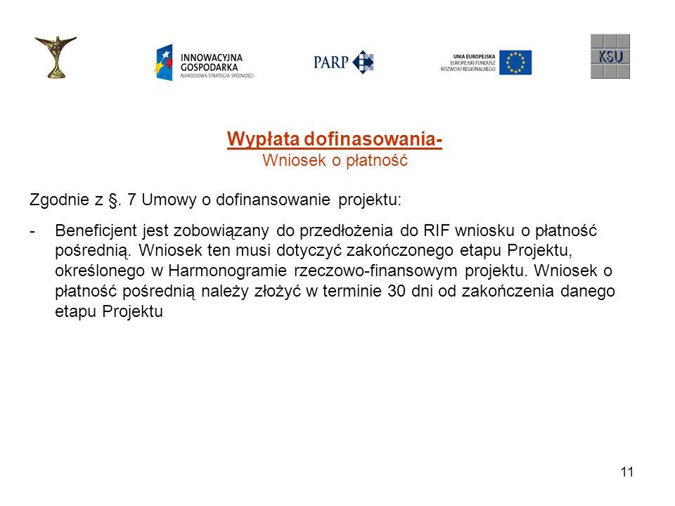 11 Wypłata dofinasowania- Wniosek o płatność Zgodnie z §. 7 Umowy o dofinansowanie projektu: -Beneficjent jest zobowiązany do przedłożenia do RIF wnio