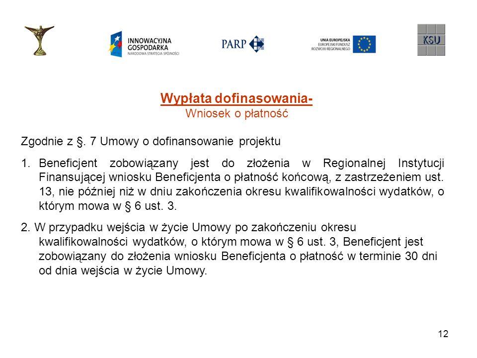 12 Wypłata dofinasowania- Wniosek o płatność Zgodnie z §. 7 Umowy o dofinansowanie projektu 1.Beneficjent zobowiązany jest do złożenia w Regionalnej I