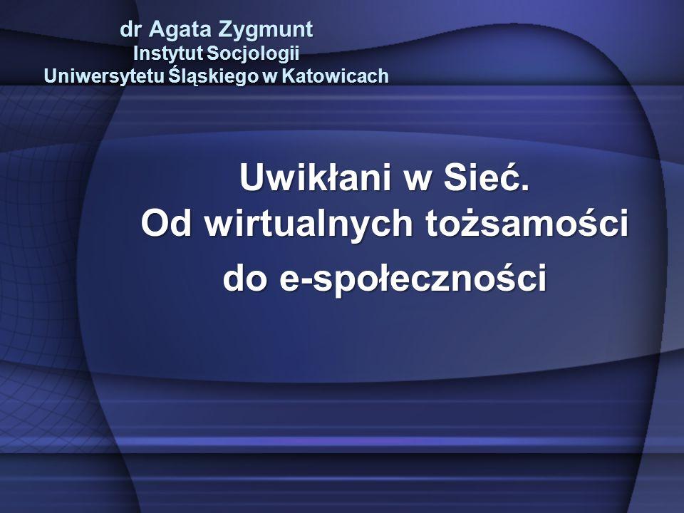 dr Agata Zygmunt Instytut Socjologii Uniwersytetu Śląskiego w Katowicach Uwikłani w Sieć.