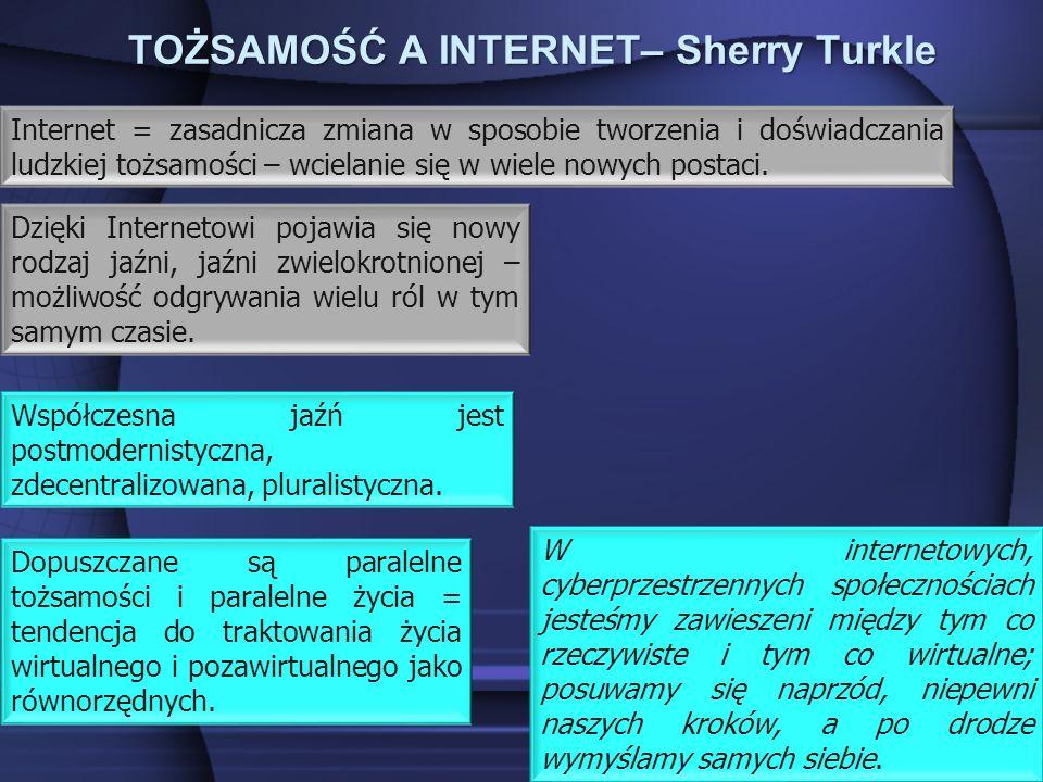 TOŻSAMOŚĆ A INTERNET– Sherry Turkle W internetowych, cyberprzestrzennych społecznościach jesteśmy zawieszeni między tym co rzeczywiste i tym co wirtualne; posuwamy się naprzód, niepewni naszych kroków, a po drodze wymyślamy samych siebie.