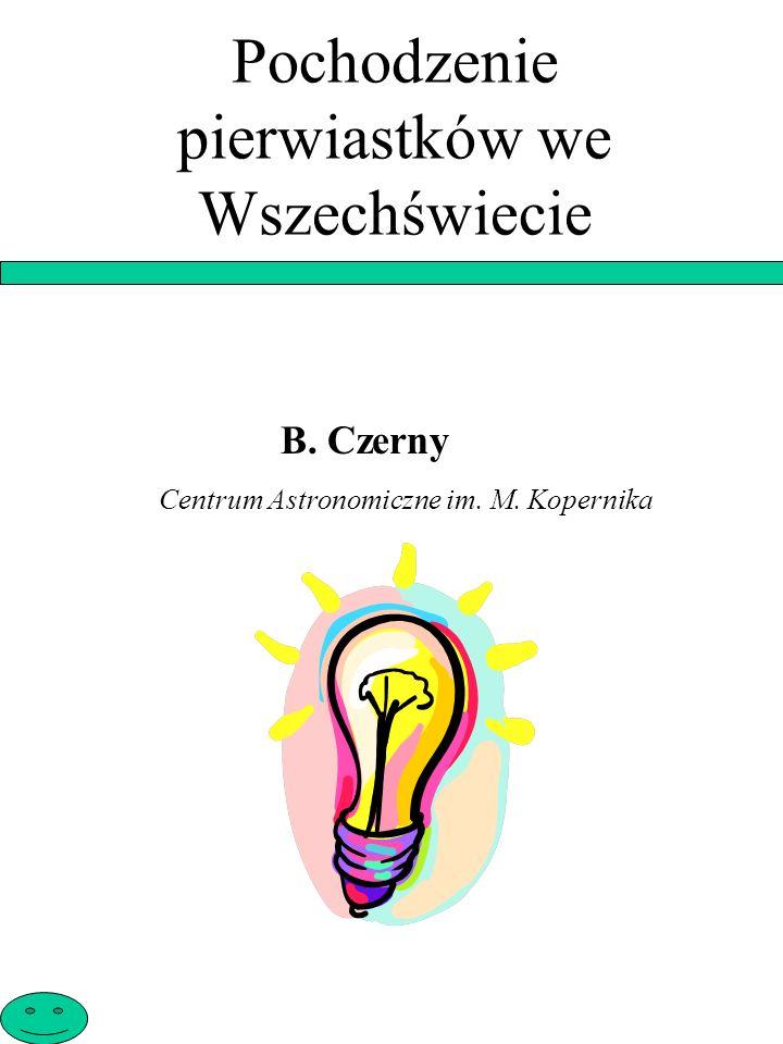 Pochodzenie pierwiastków we Wszechświecie B. Czerny Centrum Astronomiczne im. M. Kopernika