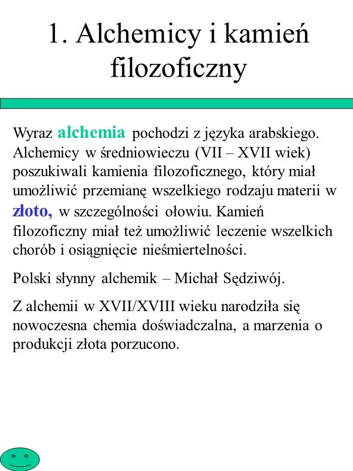 1. Alchemicy i kamień filozoficzny Wyraz alchemia pochodzi z języka arabskiego. Alchemicy w średniowieczu (VII – XVII wiek) poszukiwali kamienia filoz