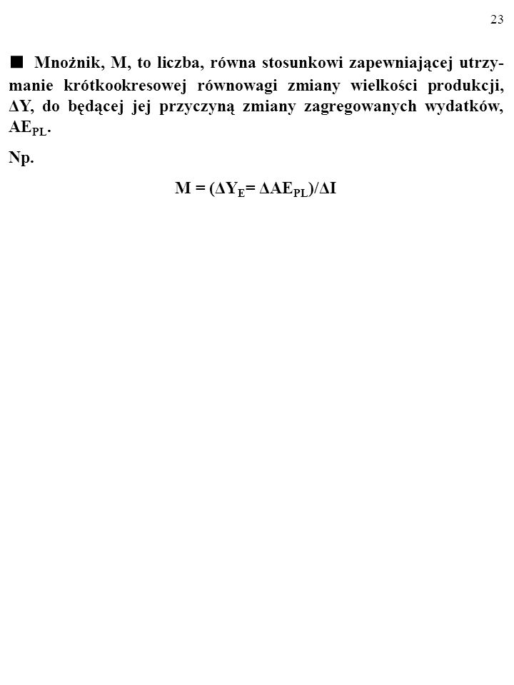 22 1.ΔI 2.KSKΔI 3.(KSK ΔI)KSK=KSK 2ΔI 4.KSK 2ΔIKSK=KSK 3ΔI ………………………………… Cały przyrost wydatków i produkcji, ΔY, wywołany wzrostem pry- watnych inwest