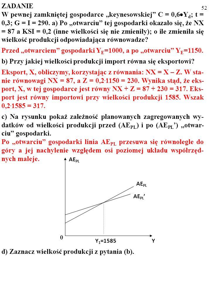 51 ZADANIE W pewnej zamkniętej gospodarce keynesowskiej C = 0,6 Y d ; t = 0,3; G = I = 290. a) Po otwarciu tej gospodarki okazało się, że NX = 87 a KS
