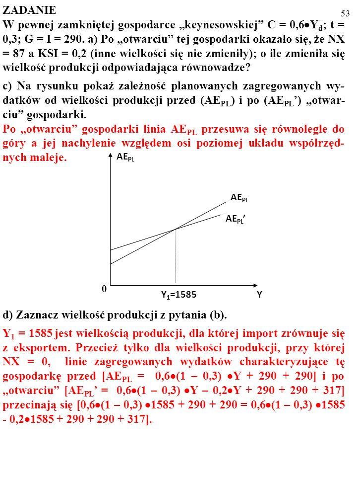 52 ZADANIE W pewnej zamkniętej gospodarce keynesowskiej C = 0,6 Y d ; t = 0,3; G = I = 290. a) Po otwarciu tej gospodarki okazało się, że NX = 87 a KS
