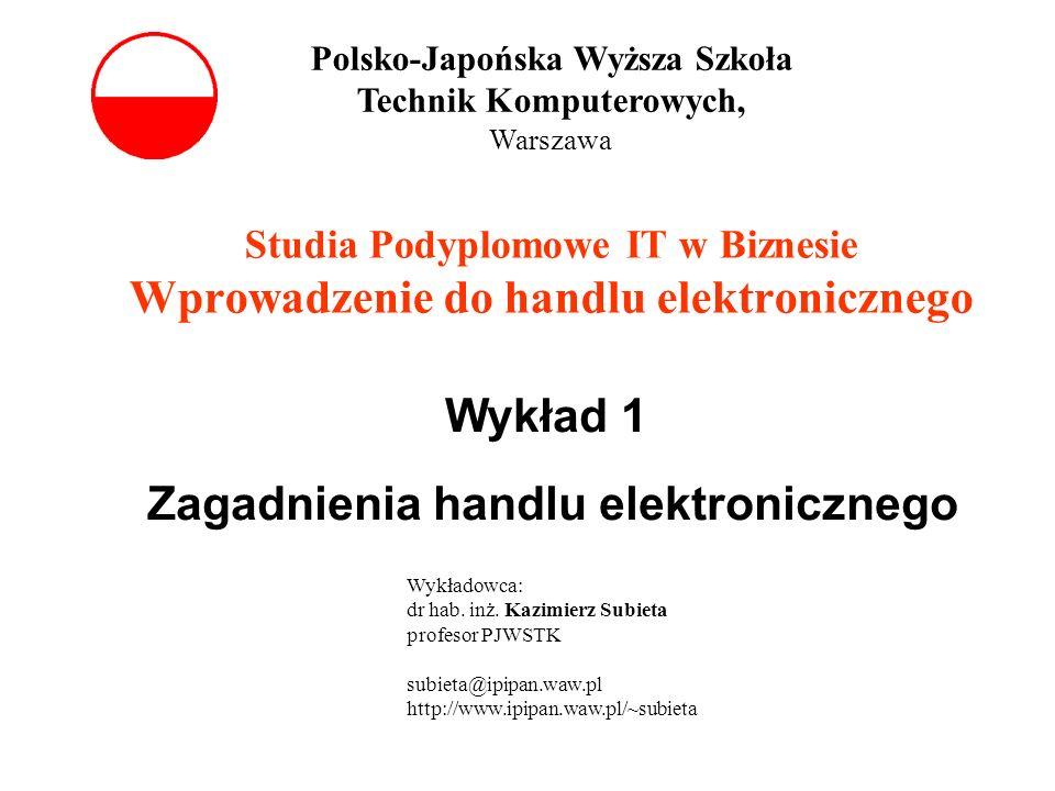 Studia Podyplomowe IT w Biznesie Wprowadzenie do handlu elektronicznego Wykład 1 Zagadnienia handlu elektronicznego Polsko-Japońska Wyższa Szkoła Tech