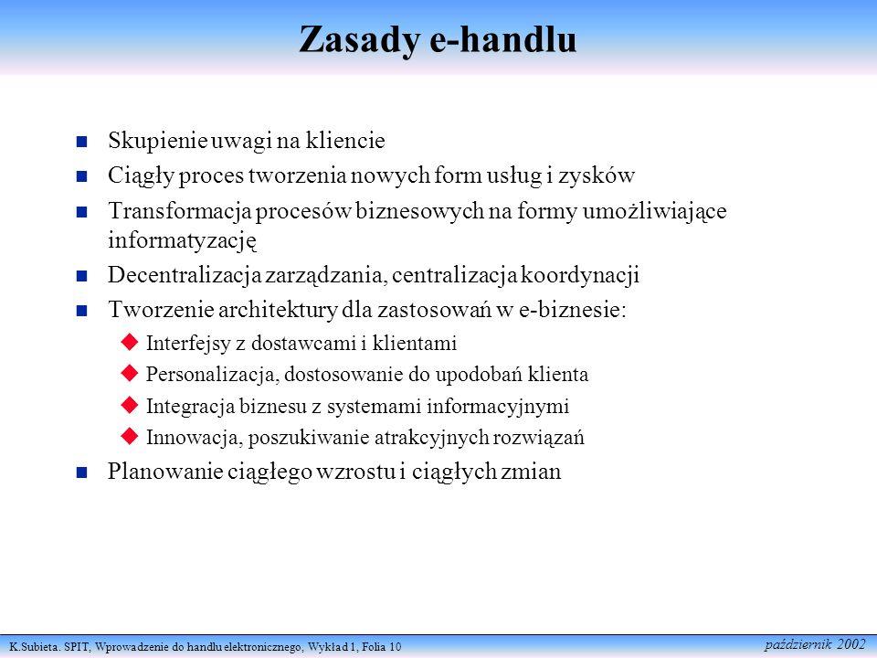 K.Subieta. SPIT, Wprowadzenie do handlu elektronicznego, Wykład 1, Folia 10 październik 2002 Zasady e-handlu Skupienie uwagi na kliencie Ciągły proces