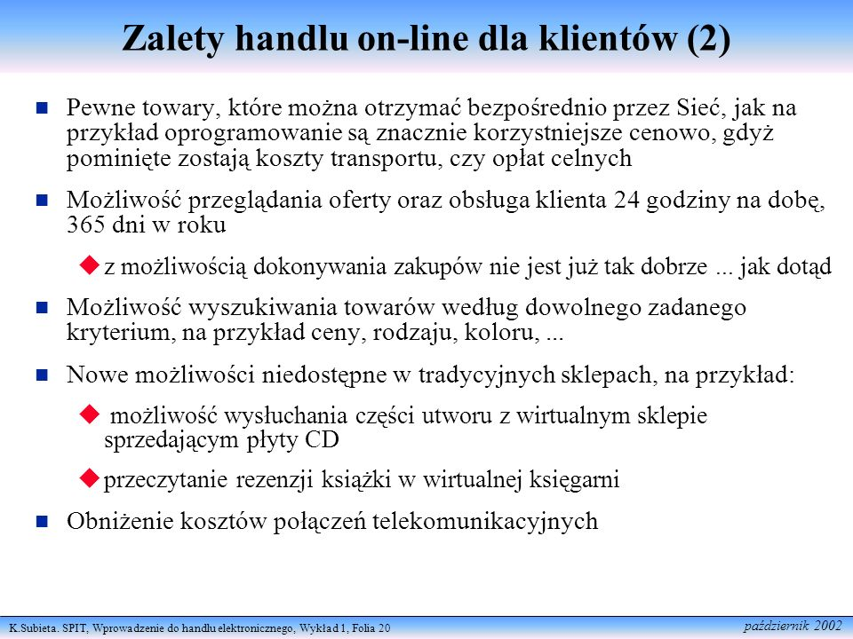 K.Subieta. SPIT, Wprowadzenie do handlu elektronicznego, Wykład 1, Folia 20 październik 2002 Zalety handlu on-line dla klientów (2) Pewne towary, któr