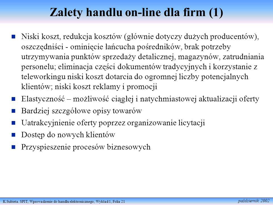 K.Subieta. SPIT, Wprowadzenie do handlu elektronicznego, Wykład 1, Folia 21 październik 2002 Zalety handlu on-line dla firm (1) Niski koszt, redukcja