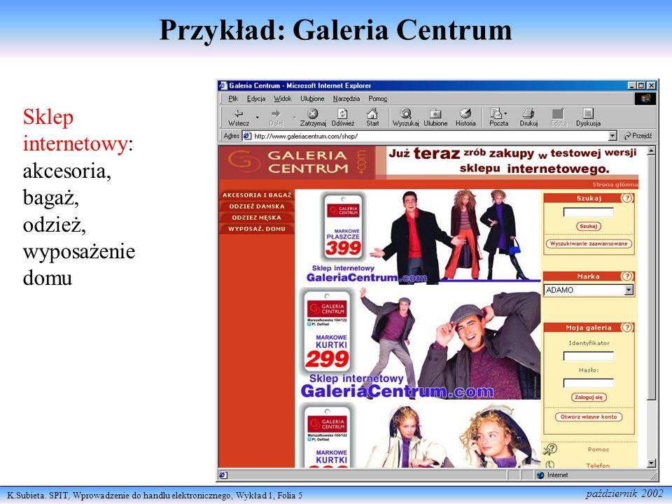 K.Subieta. SPIT, Wprowadzenie do handlu elektronicznego, Wykład 1, Folia 5 październik 2002 Przykład: Galeria Centrum Sklep internetowy: akcesoria, ba