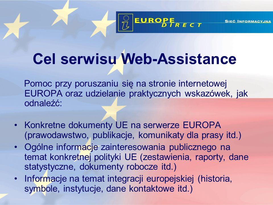 Pomoc przy poruszaniu się na stronie internetowej EUROPA oraz udzielanie praktycznych wskazówek, jak odnaleźć: Konkretne dokumenty UE na serwerze EUROPA (prawodawstwo, publikacje, komunikaty dla prasy itd.) Ogólne informacje zainteresowania publicznego na temat konkretnej polityki UE (zestawienia, raporty, dane statystyczne, dokumenty robocze itd.) Informacje na temat integracji europejskiej (historia, symbole, instytucje, dane kontaktowe itd.) Cel serwisu Web-Assistance