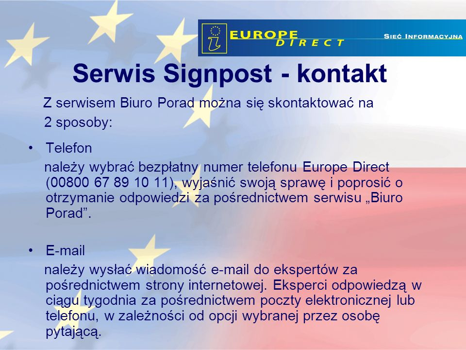 Z serwisem Biuro Porad można się skontaktować na 2 sposoby: Telefon należy wybrać bezpłatny numer telefonu Europe Direct (00800 67 89 10 11), wyjaśnić swoją sprawę i poprosić o otrzymanie odpowiedzi za pośrednictwem serwisu Biuro Porad.