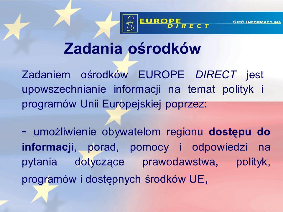 - umożliwienie obywatelom regionu dostępu do informacji, porad, pomocy i odpowiedzi na pytania dotyczące prawodawstwa, polityk, programów i dostępnych środków UE, Zadaniem ośrodków EUROPE DIRECT jest upowszechnianie informacji na temat polityk i programów Unii Europejskiej poprzez: Zadania ośrodków