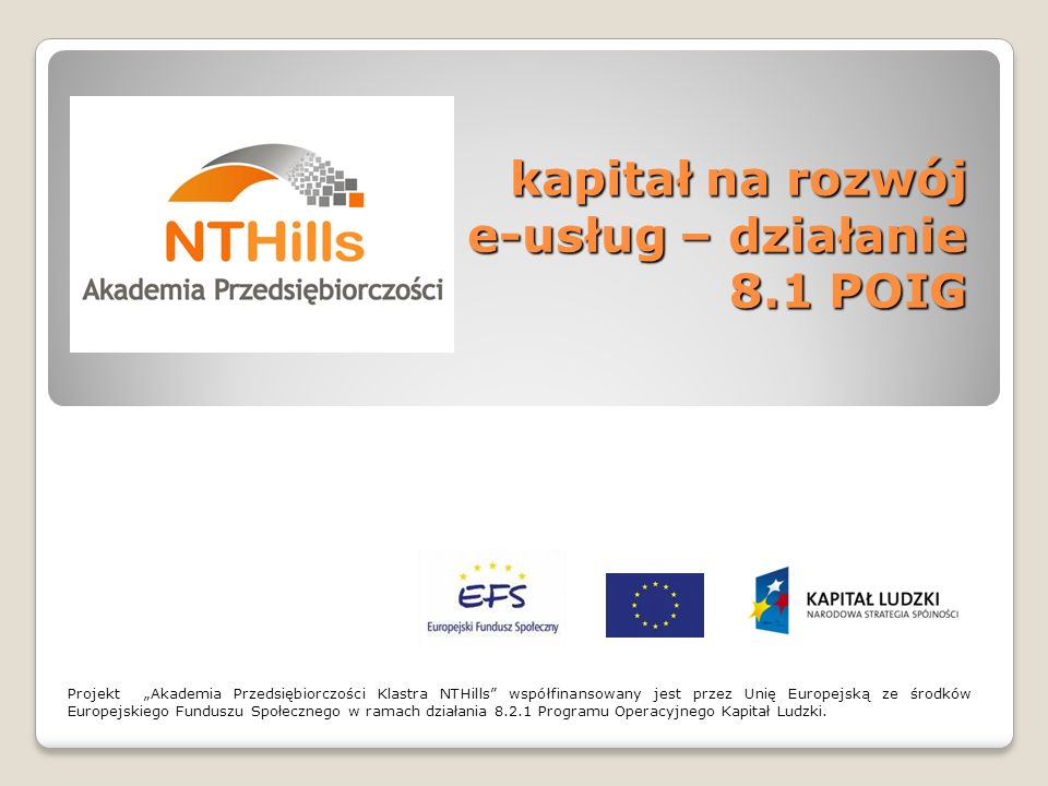 kapitał na rozwój e-usług – działanie 8.1 POIG Projekt Akademia Przedsiębiorczości Klastra NTHills współfinansowany jest przez Unię Europejską ze środ
