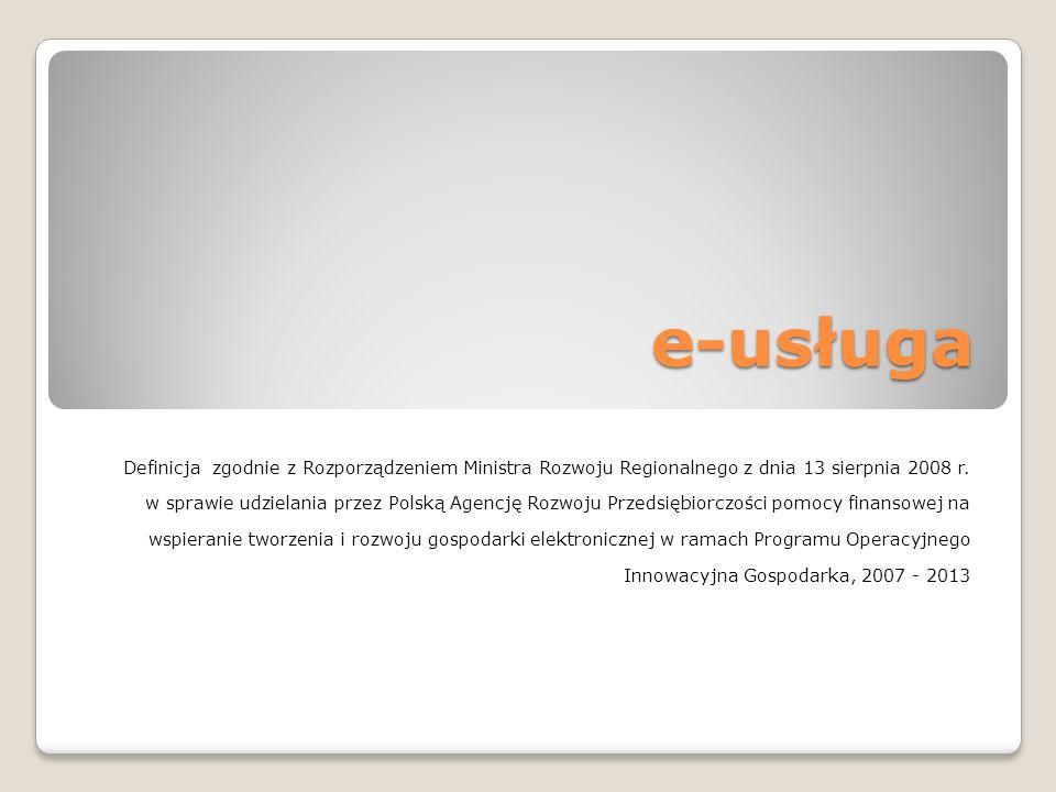 e-usługa Definicja zgodnie z Rozporządzeniem Ministra Rozwoju Regionalnego z dnia 13 sierpnia 2008 r. w sprawie udzielania przez Polską Agencję Rozwoj