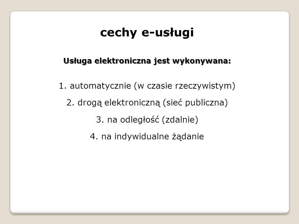 cechy e-usługi Usługa elektroniczna jest wykonywana: 1. automatycznie (w czasie rzeczywistym) 2. drogą elektroniczną (sieć publiczna) 3. na odległość