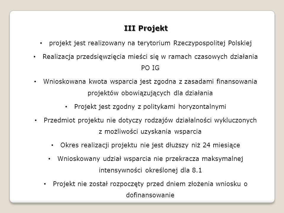 III Projekt projekt jest realizowany na terytorium Rzeczypospolitej Polskiej Realizacja przedsięwzięcia mieści się w ramach czasowych działania PO IG