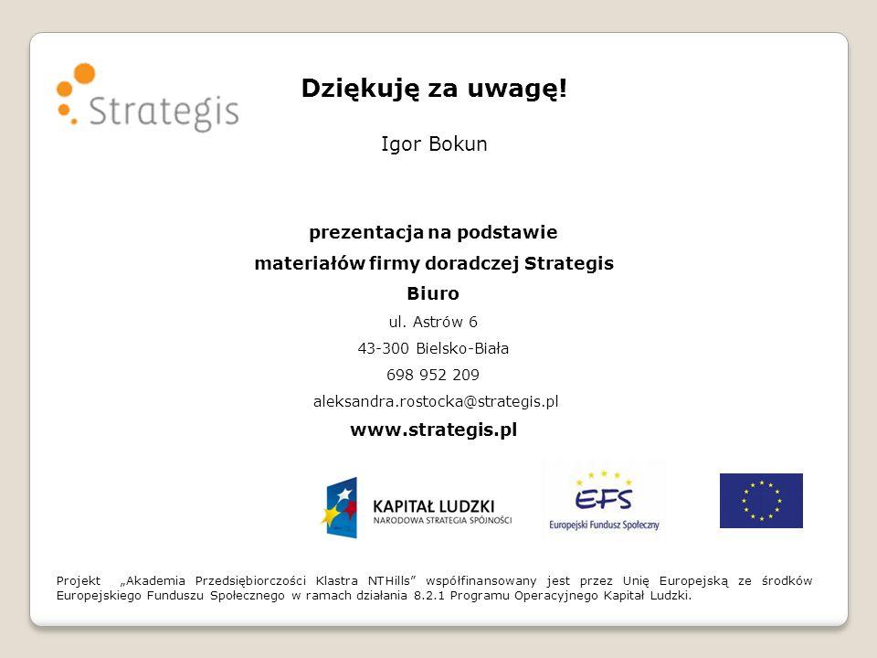 Dziękuję za uwagę! Igor Bokun prezentacja na podstawie materiałów firmy doradczej Strategis Biuro ul. Astrów 6 43-300 Bielsko-Biała 698 952 209 aleksa