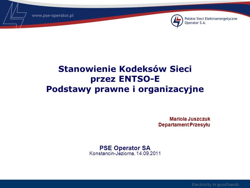 Electricity in good hands Stanowienie Kodeksów Sieci przez ENTSO-E Podstawy prawne i organizacyjne Mariola Juszczuk Departament Przesyłu PSE Operator