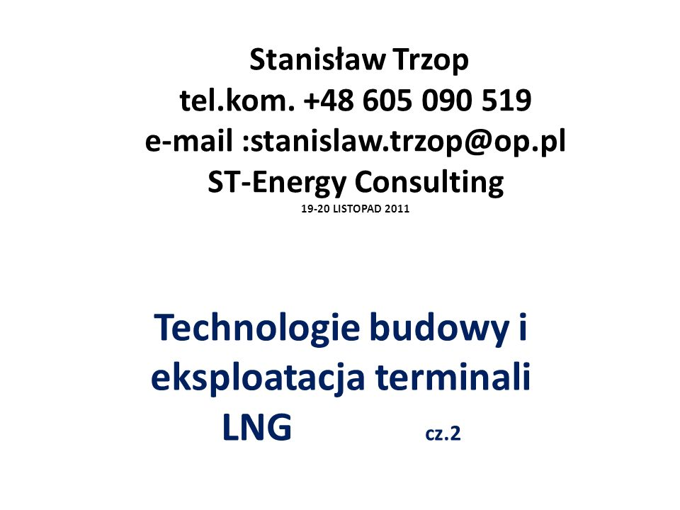 Stanisław Trzop tel.kom. +48 605 090 519 e-mail :stanislaw.trzop@op.pl ST-Energy Consulting 19-20 LISTOPAD 2011 Technologie budowy i eksploatacja term