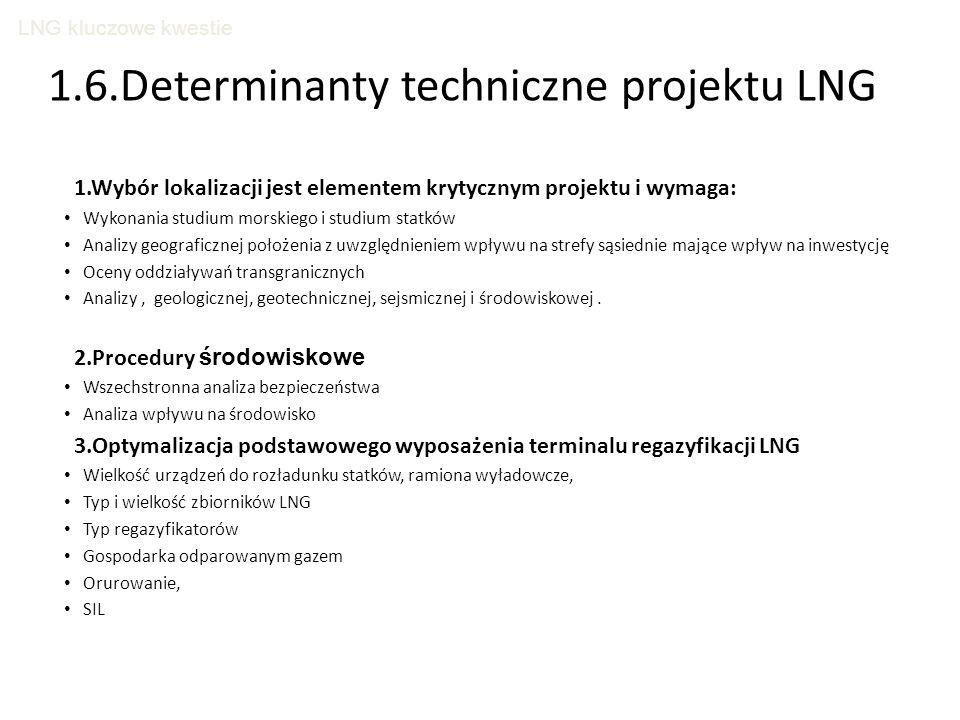 LNG kluczowe kwestie 1.6.Determinanty techniczne projektu LNG 1.Wybór lokalizacji jest elementem krytycznym projektu i wymaga: Wykonania studium morskiego i studium statków Analizy geograficznej położenia z uwzględnieniem wpływu na strefy sąsiednie mające wpływ na inwestycję Oceny oddziaływań transgranicznych Analizy, geologicznej, geotechnicznej, sejsmicznej i środowiskowej.