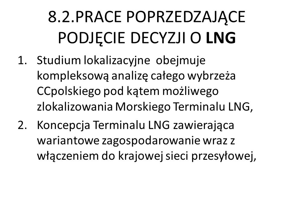 8.2.PRACE POPRZEDZAJĄCE PODJĘCIE DECYZJI O LNG 1.Studium lokalizacyjne obejmuje kompleksową analizę całego wybrzeża CCpolskiego pod kątem możliwego zlokalizowania Morskiego Terminalu LNG, 2.Koncepcja Terminalu LNG zawierająca wariantowe zagospodarowanie wraz z włączeniem do krajowej sieci przesyłowej,