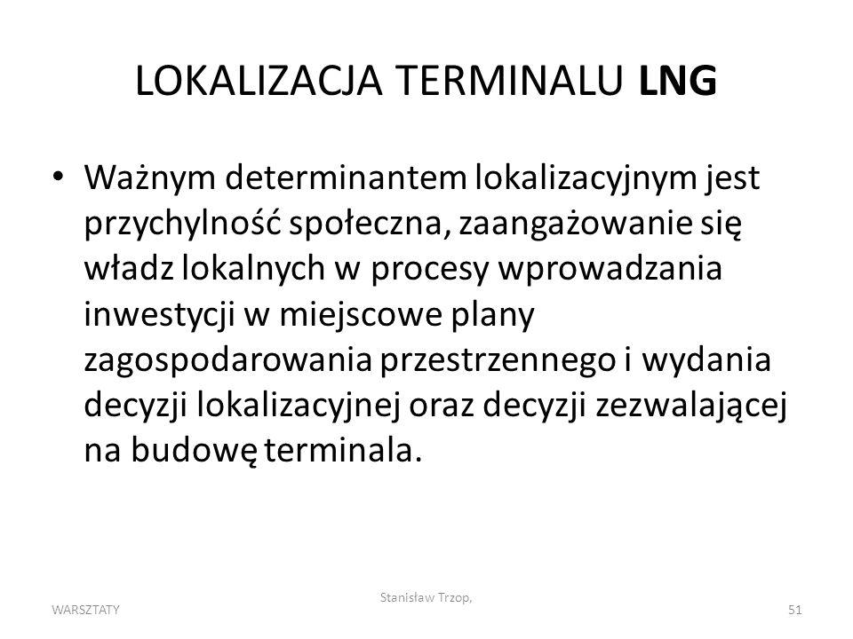 WARSZTATY Stanisław Trzop, 51 LOKALIZACJA TERMINALU LNG Ważnym determinantem lokalizacyjnym jest przychylność społeczna, zaangażowanie się władz lokalnych w procesy wprowadzania inwestycji w miejscowe plany zagospodarowania przestrzennego i wydania decyzji lokalizacyjnej oraz decyzji zezwalającej na budowę terminala.